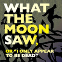 "Post image for Los Angeles Theater Review: WHAT THE MOON SAW, OR ""I ONLY APPEAR TO BE DEAD"" (Son of Semele)"