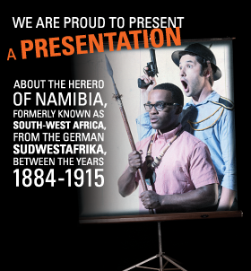 Post image for Chicago Theater Review: WE ARE PROUD TO PRESENT A PRESENTATION ABOUT THE HERERO OF NAMIBIA, FORMERLY KNOWN AS SOUTH-WEST AFRICA, FROM THE GERMAN SUDWESTAFIKA, BETWEEN THE YEARS 1884-1915 (Victory Gardens Biograph Theater in Chicago)