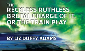 Post image for Chicago Theater Review: THE RECKLESS, RUTHLESS, BRUTAL CHARGE OF IT, OR THE TRAIN PLAY (Oracle Theatre)