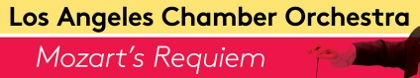 Post image for Upcoming Los Angeles Music Feature: LOS ANGELES CHAMBER ORCHESTRA: MOZART'S REQUIEM (Royce Hall and Alex Theatre)
