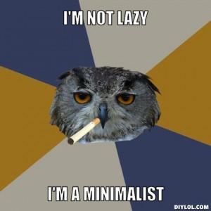 I'm not lazy, I'm a minimalist.