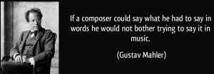 quote-if-a-composer-could-say-what-he-had-to-say-in-words-he-would-not-bother-trying-to-say-it-in-music-gustav-mahler-117620