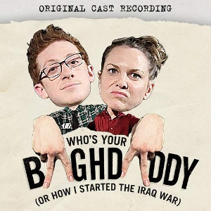 Post image for CD Review: WHO'S YOUR BAGHDADDY? OR HOW I STARTED THE IRAQ WAR (Original Cast Recording)