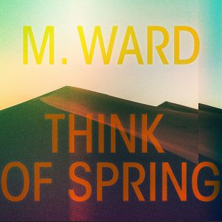 Post image for Album Review: THINK OF SPRING (M. Ward)